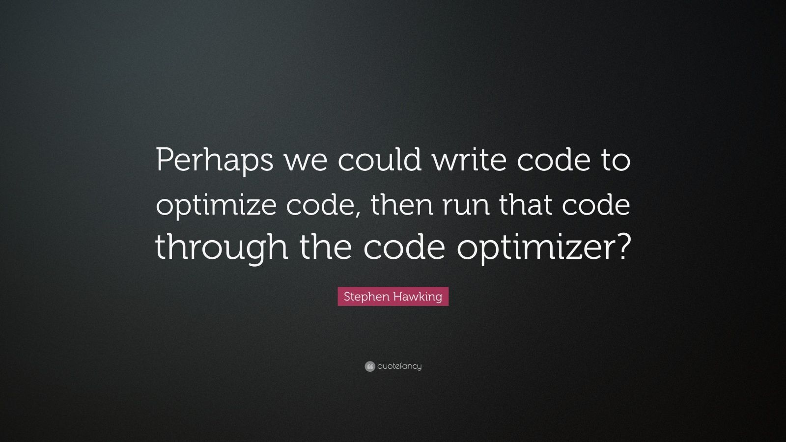 "Stephen Hawking Quote: ""Perhaps we could write code to optimize code, then run that code through the code optimizer?"""