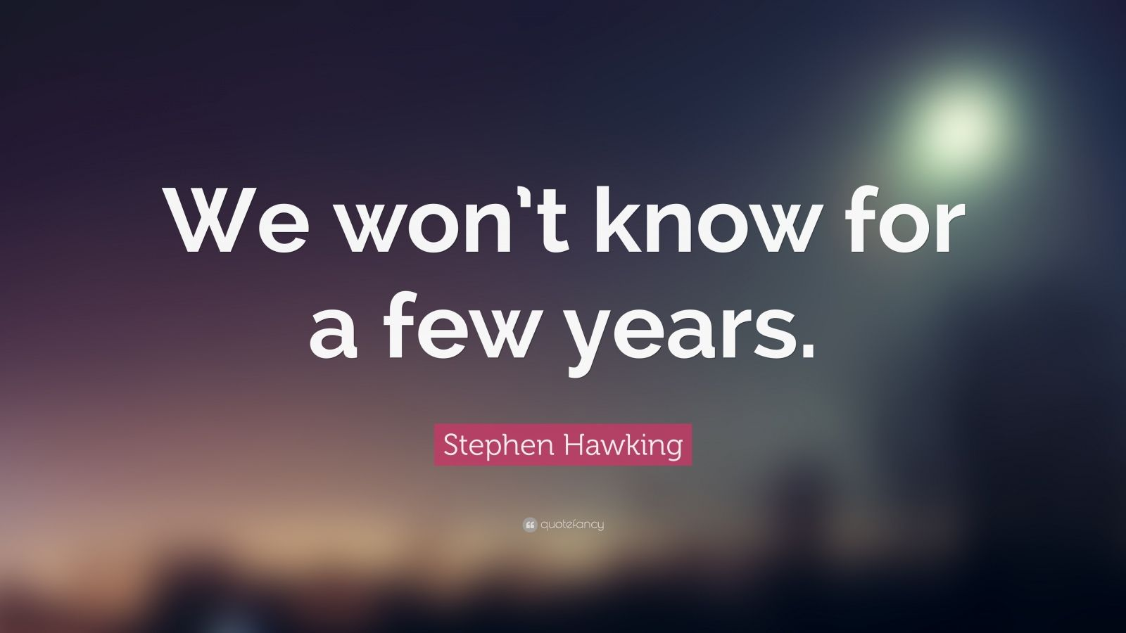 "Stephen Hawking Quote: ""We won't know for a few years."""