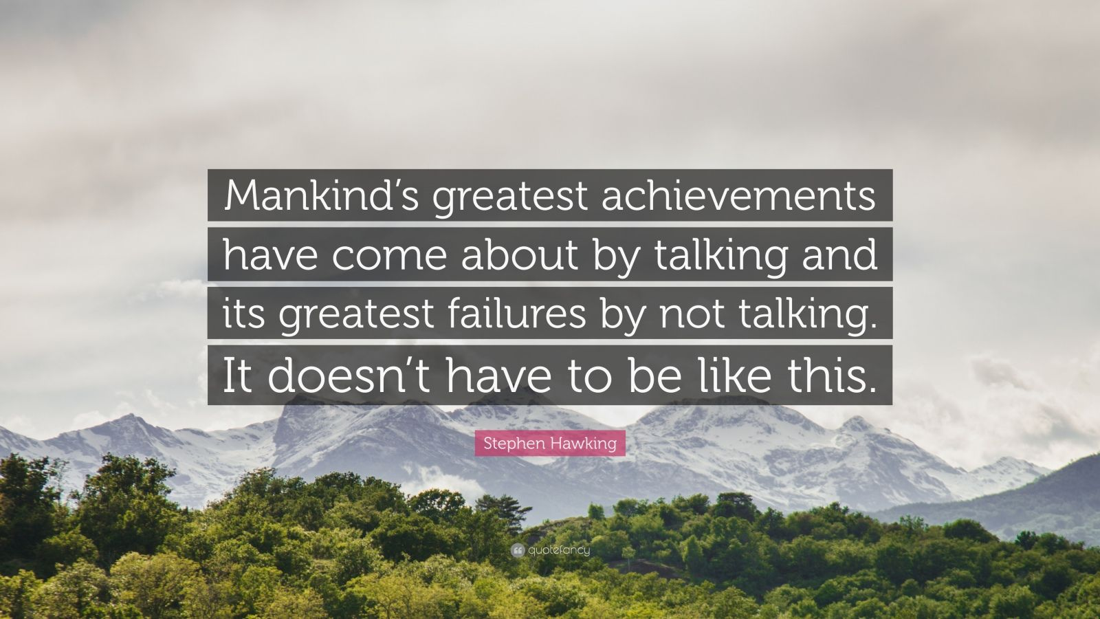 "Stephen Hawking Quote: ""Mankind's greatest achievements have come about by talking and its greatest failures by not talking. It doesn't have to be like this."""