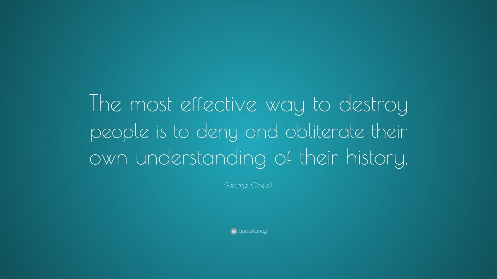 """George Orwell Quote: """"The most effective way to destroy people is to deny and obliterate their own understanding of their history."""""""