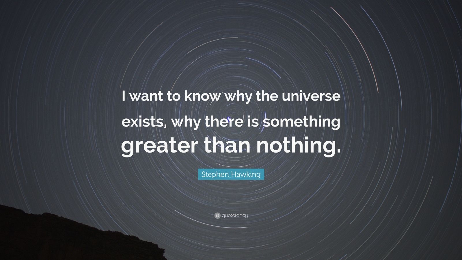 "Stephen Hawking Quote: ""I want to know why the universe exists, why there is something greater than nothing."""