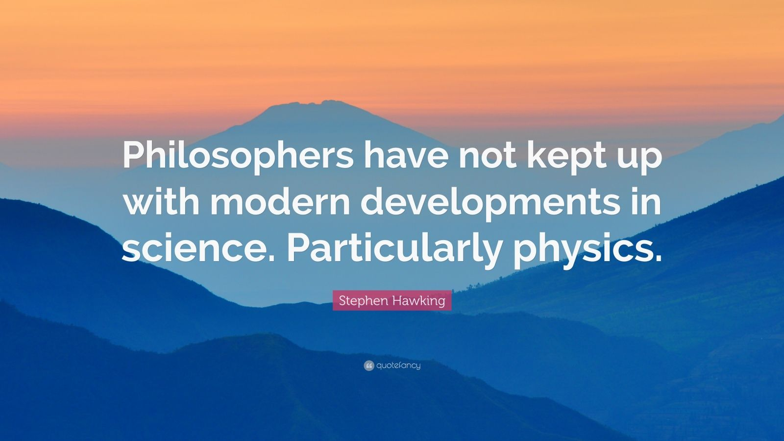 "Stephen Hawking Quote: ""Philosophers have not kept up with modern developments in science. Particularly physics."""