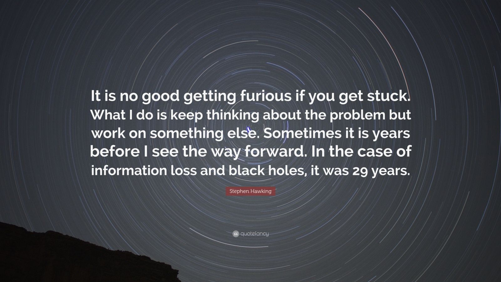 "Stephen Hawking Quote: ""It is no good getting furious if you get stuck. What I do is keep thinking about the problem but work on something else. Sometimes it is years before I see the way forward. In the case of information loss and black holes, it was 29 years."""
