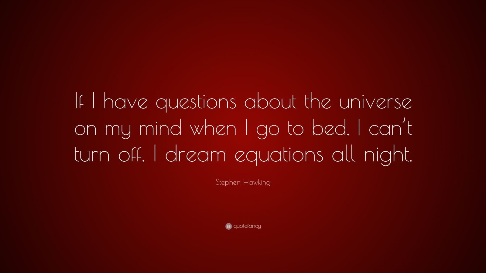 "Stephen Hawking Quote: ""If I have questions about the universe on my mind when I go to bed, I can't turn off. I dream equations all night."""
