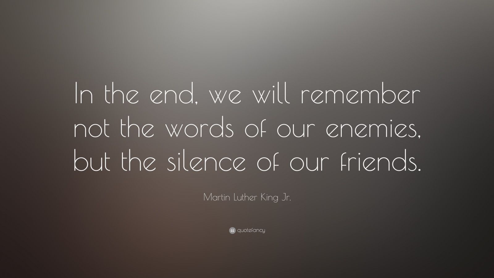 """Martin Luther King Jr. Quote: """"In the end, we will remember not the words of our enemies, but the silence of our friends."""""""