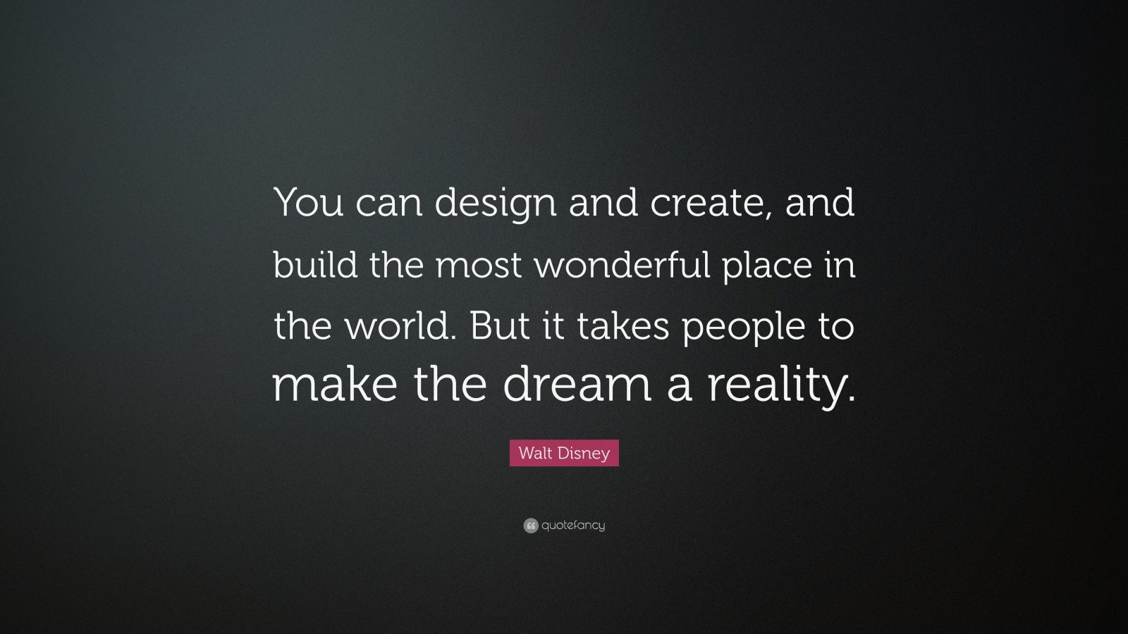"""Walt Disney Quote: """"You can design and create, and build the most wonderful place in the world. But it takes people to make the dream a reality."""""""