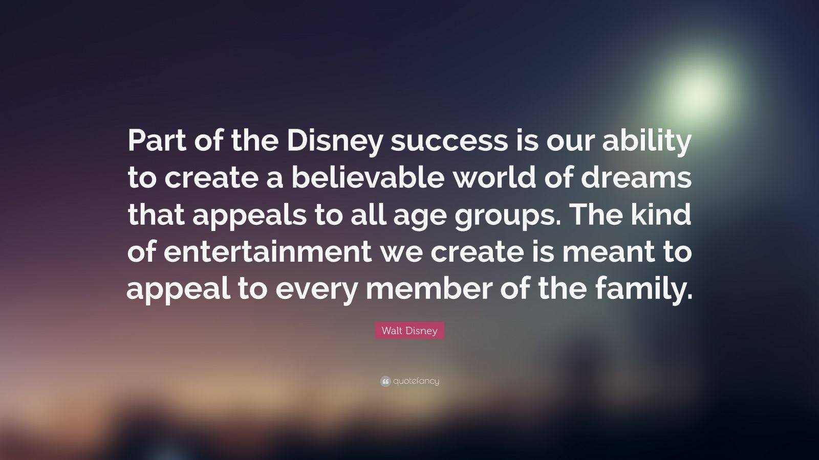 "Walt Disney Quote: ""Part of the Disney success is our ability to create a believable world of dreams that appeals to all age groups. The kind of entertainment we create is meant to appeal to every member of the family."""