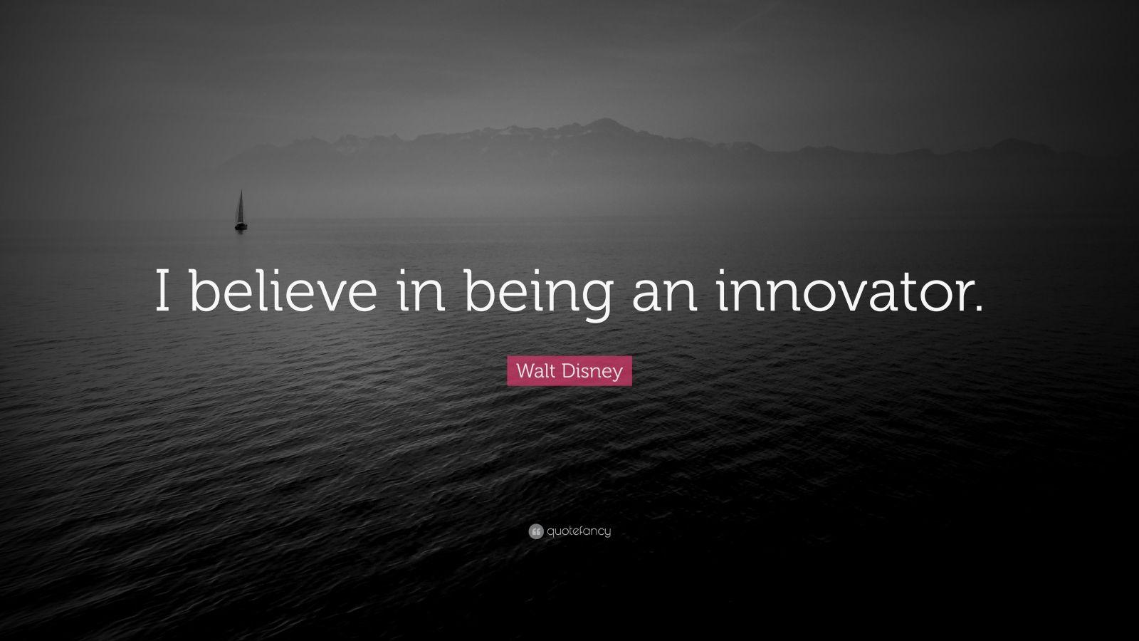 "Walt Disney Quote: ""I believe in being an innovator."""