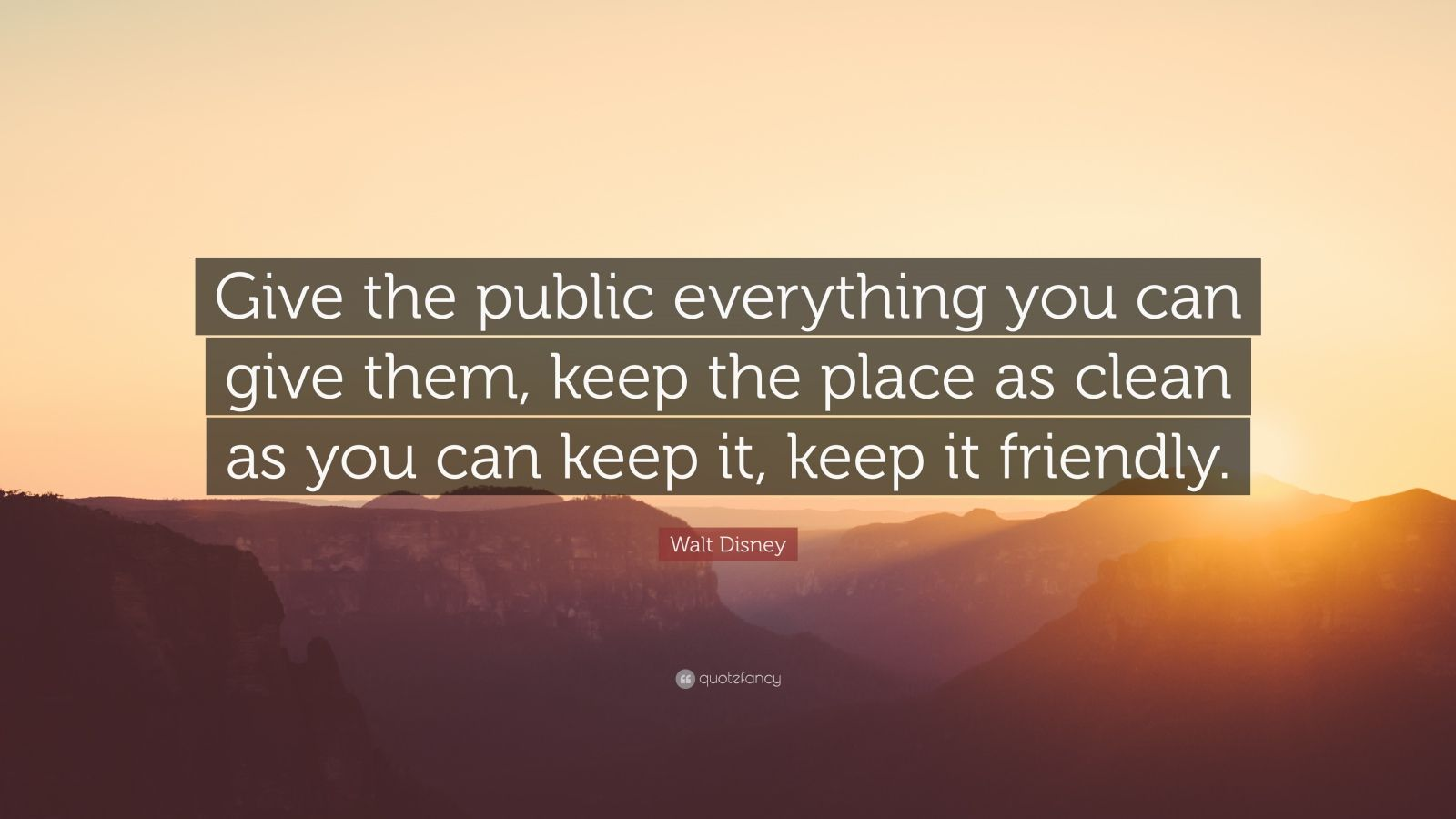 "Walt Disney Quote: ""Give the public everything you can give them, keep the place as clean as you can keep it, keep it friendly."""