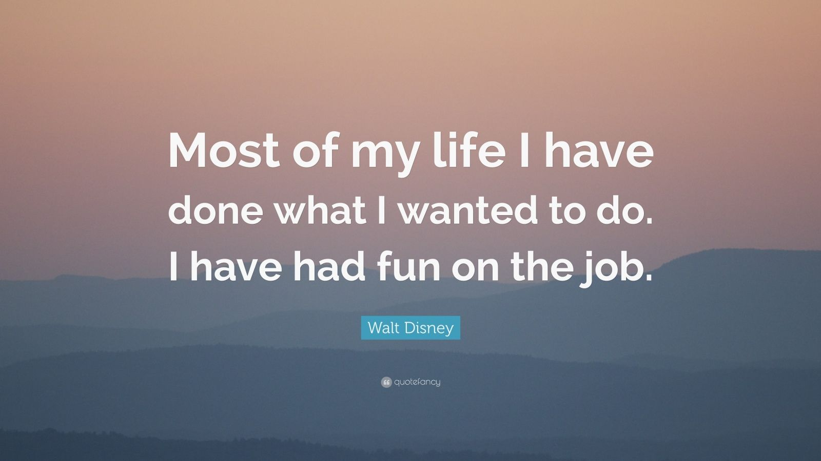 "Walt Disney Quote: ""Most of my life I have done what I wanted to do. I have had fun on the job."""