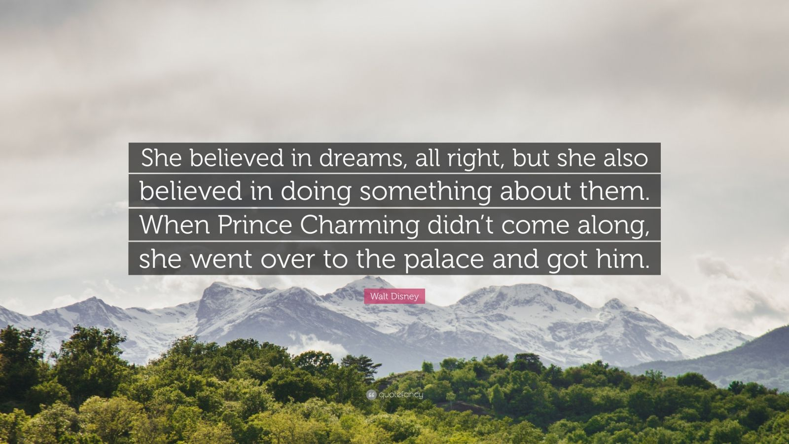 """Walt Disney Quote: """"She believed in dreams, all right, but she also believed in doing something about them. When Prince Charming didn't come along, she went over to the palace and got him."""""""