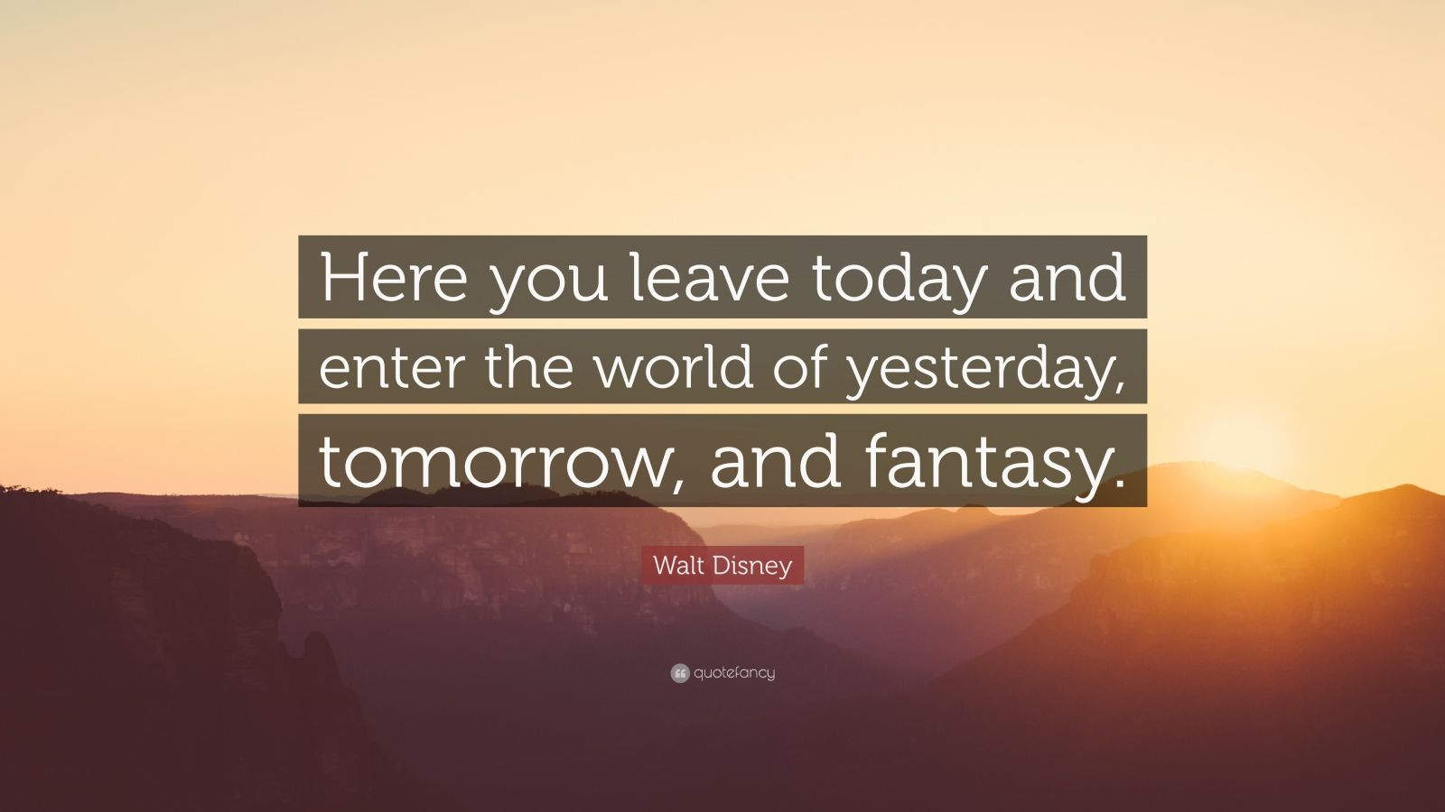 """Walt Disney Quote: """"Here you leave today and enter the world of yesterday, tomorrow, and fantasy."""""""