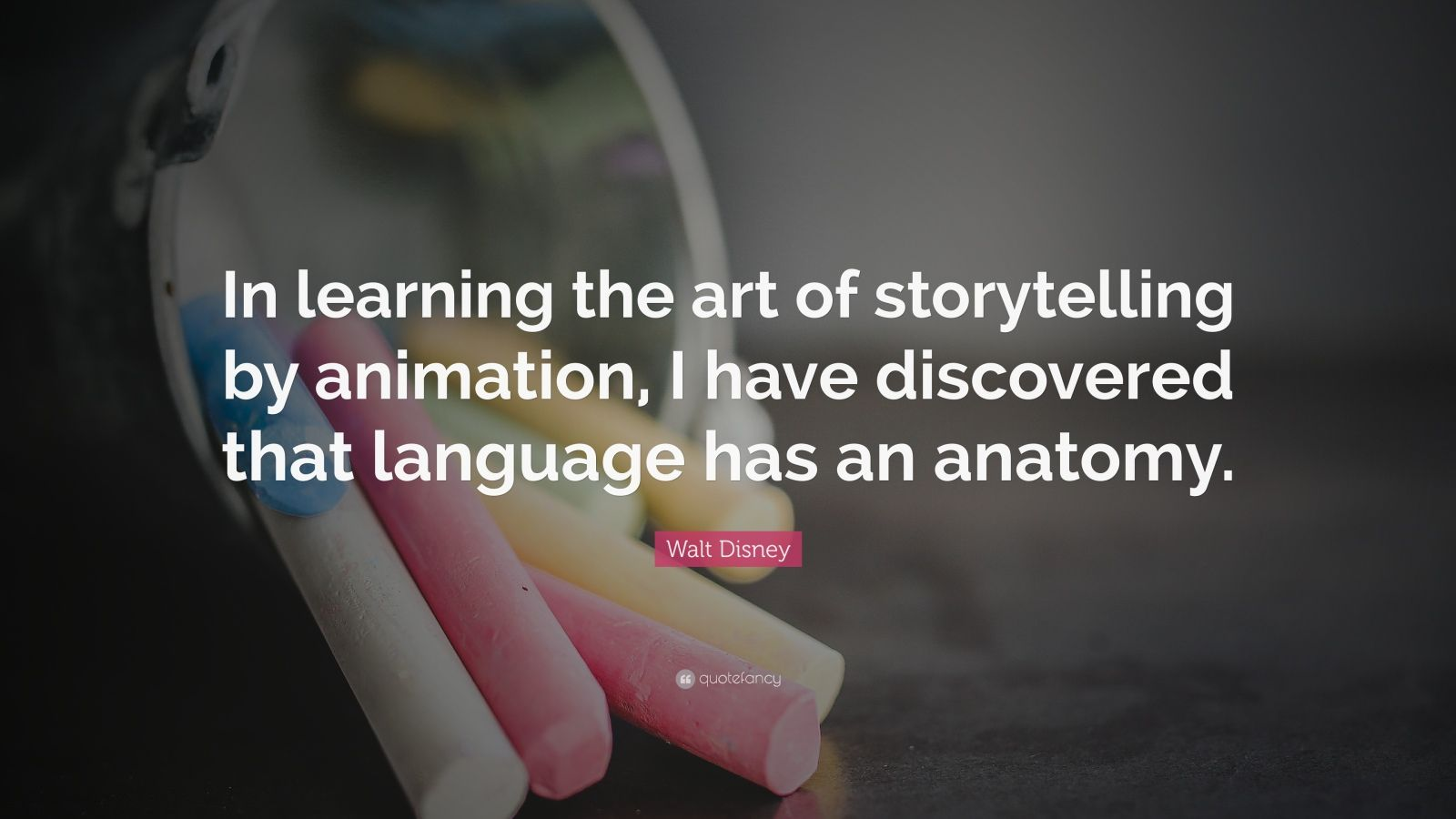 "Walt Disney Quote: ""In learning the art of storytelling by animation, I have discovered that language has an anatomy."""