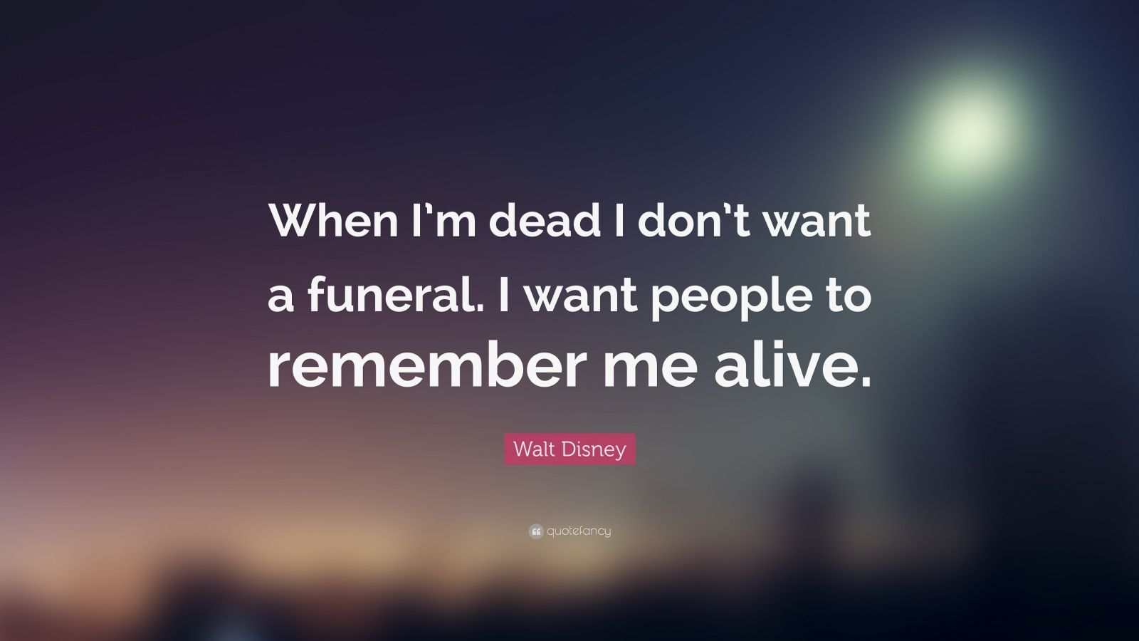 """Walt Disney Quote: """"When I'm dead I don't want a funeral. I want people to remember me alive."""""""