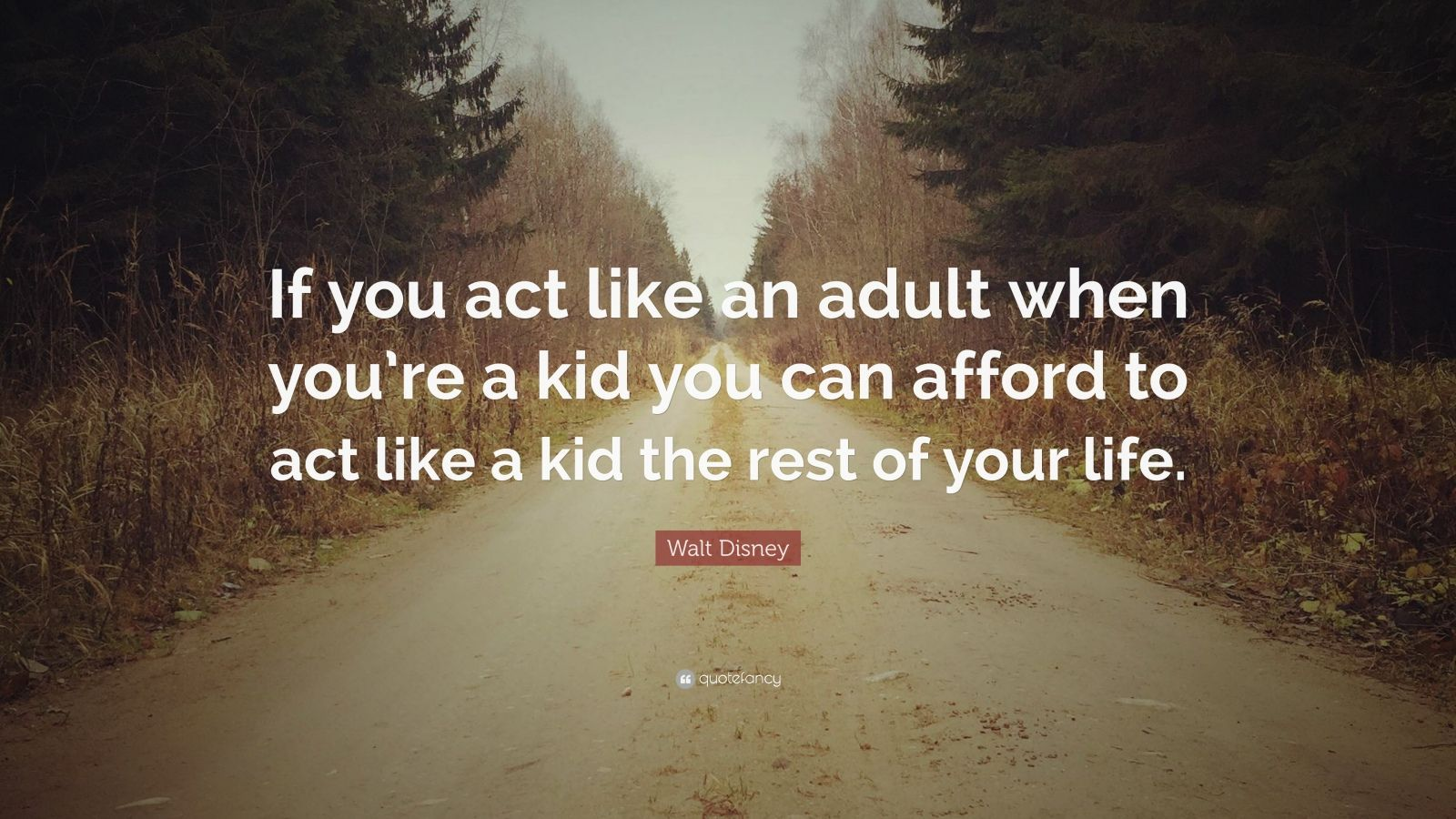 """Walt Disney Quote: """"If you act like an adult when you're a kid you can afford to act like a kid the rest of your life."""""""