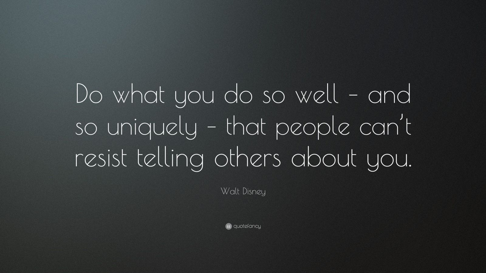 "Walt Disney Quote: ""Do what you do so well – and so uniquely – that people can't resist telling others about you."""