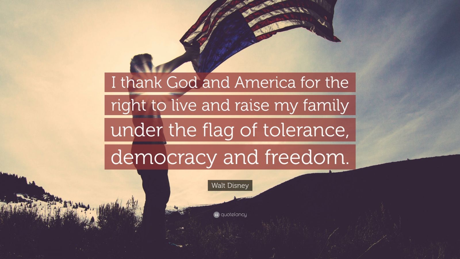 """Walt Disney Quote: """"I thank God and America for the right to live and raise my family under the flag of tolerance, democracy and freedom."""""""