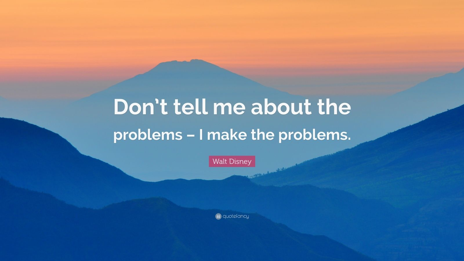 """Walt Disney Quote: """"Don't tell me about the problems – I make the problems."""""""