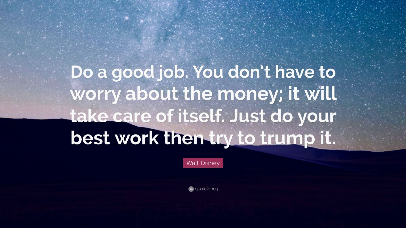 """Walt Disney Quote: """"Do a good job. You don't have to worry about the money; it will take care of itself. Just do your best work then try to trump it."""""""