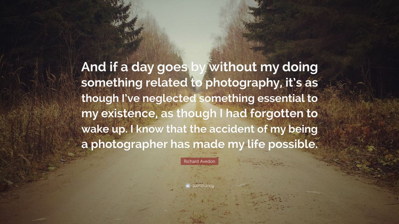 "Richard Avedon Quote: ""And if a day goes by without my doing something related to photography, it's as though I've neglected something essential to my existence, as though I had forgotten to wake up. I know that the accident of my being a photographer has made my life possible."""