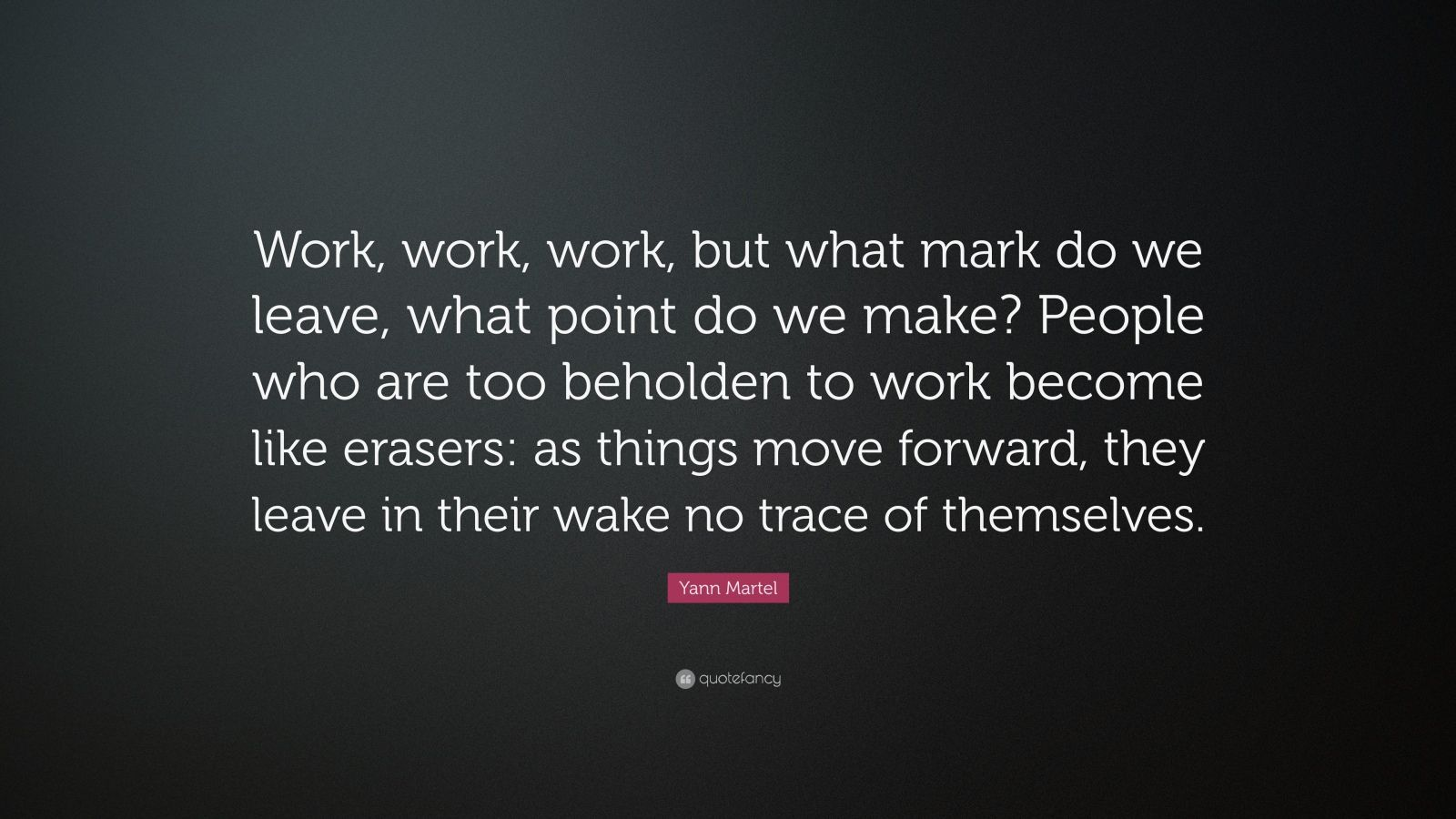 "Yann Martel Quote: ""Work, work, work, but what mark do we leave, what point do we make? People who are too beholden to work become like erasers: as things move forward, they leave in their wake no trace of themselves."""