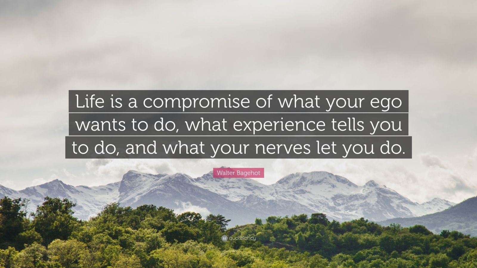 """Walter Bagehot Quote: """"Life is a compromise of what your ego wants to do, what experience tells you to do, and what your nerves let you do."""""""