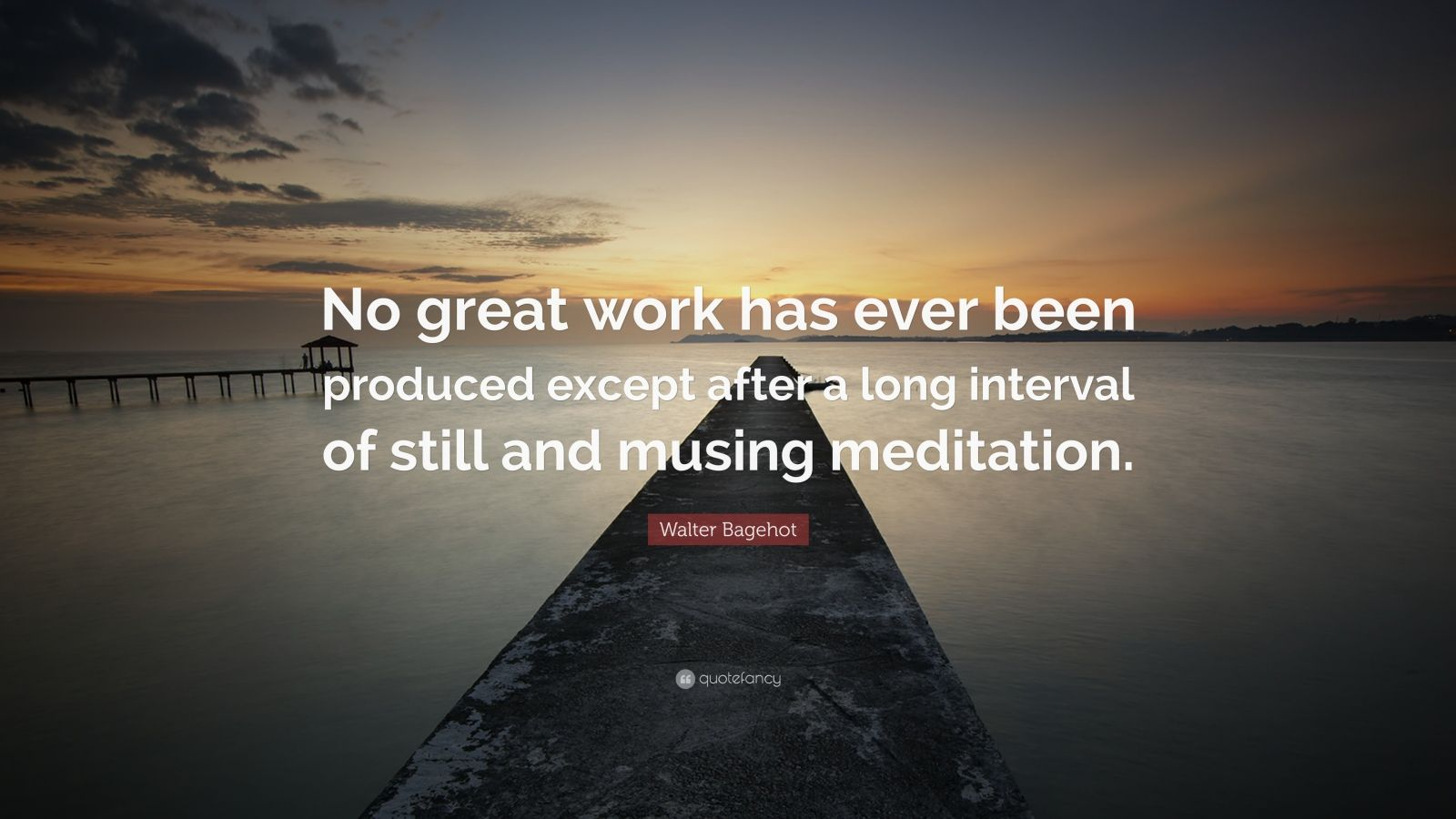 """Walter Bagehot Quote: """"No great work has ever been produced except after a long interval of still and musing meditation."""""""