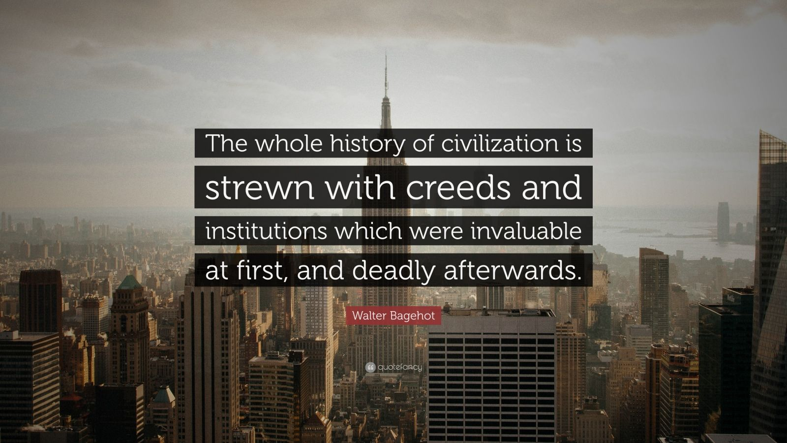"Walter Bagehot Quote: ""The whole history of civilization is strewn with creeds and institutions which were invaluable at first, and deadly afterwards."""