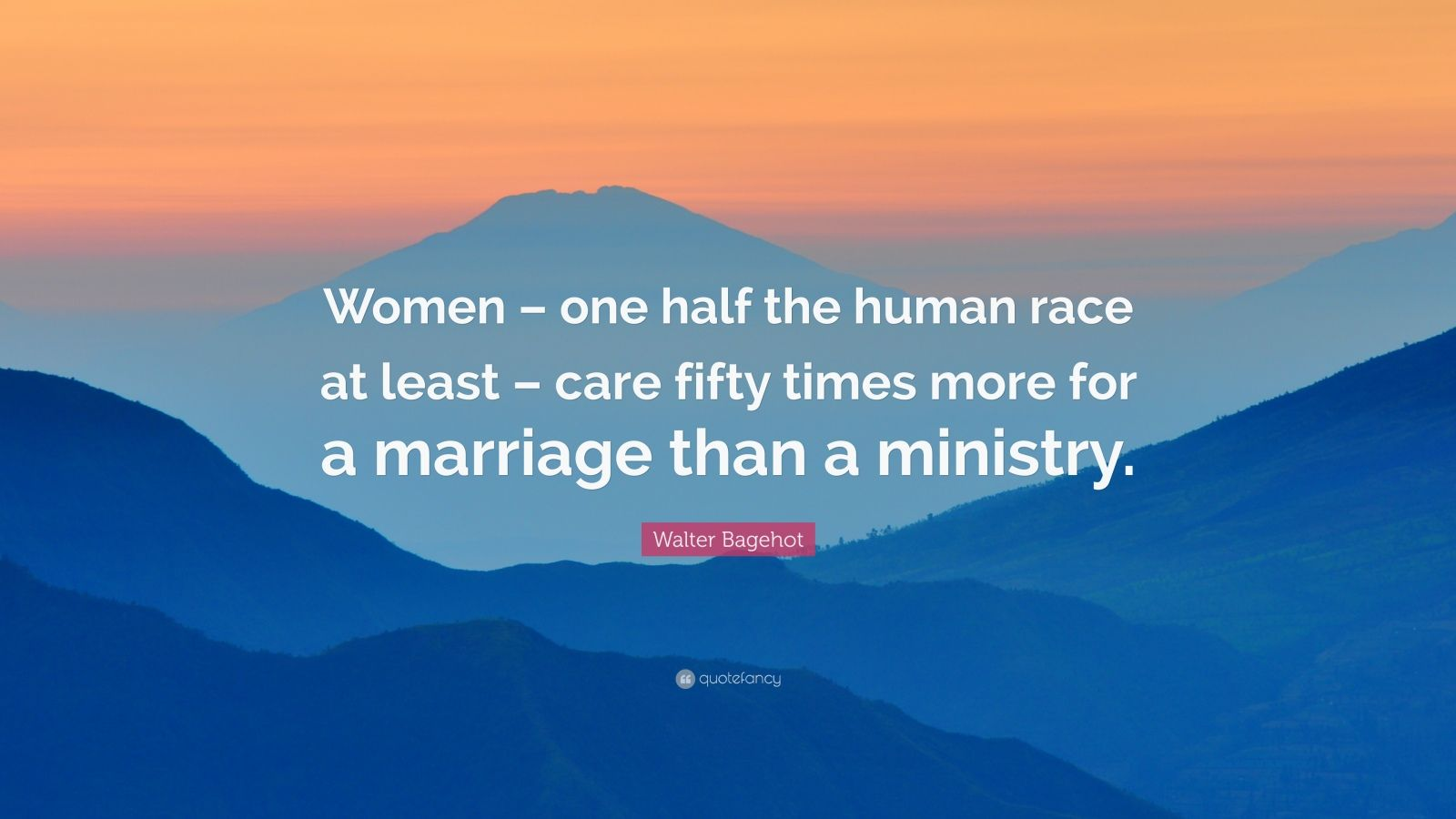 """Walter Bagehot Quote: """"Women – one half the human race at least – care fifty times more for a marriage than a ministry."""""""