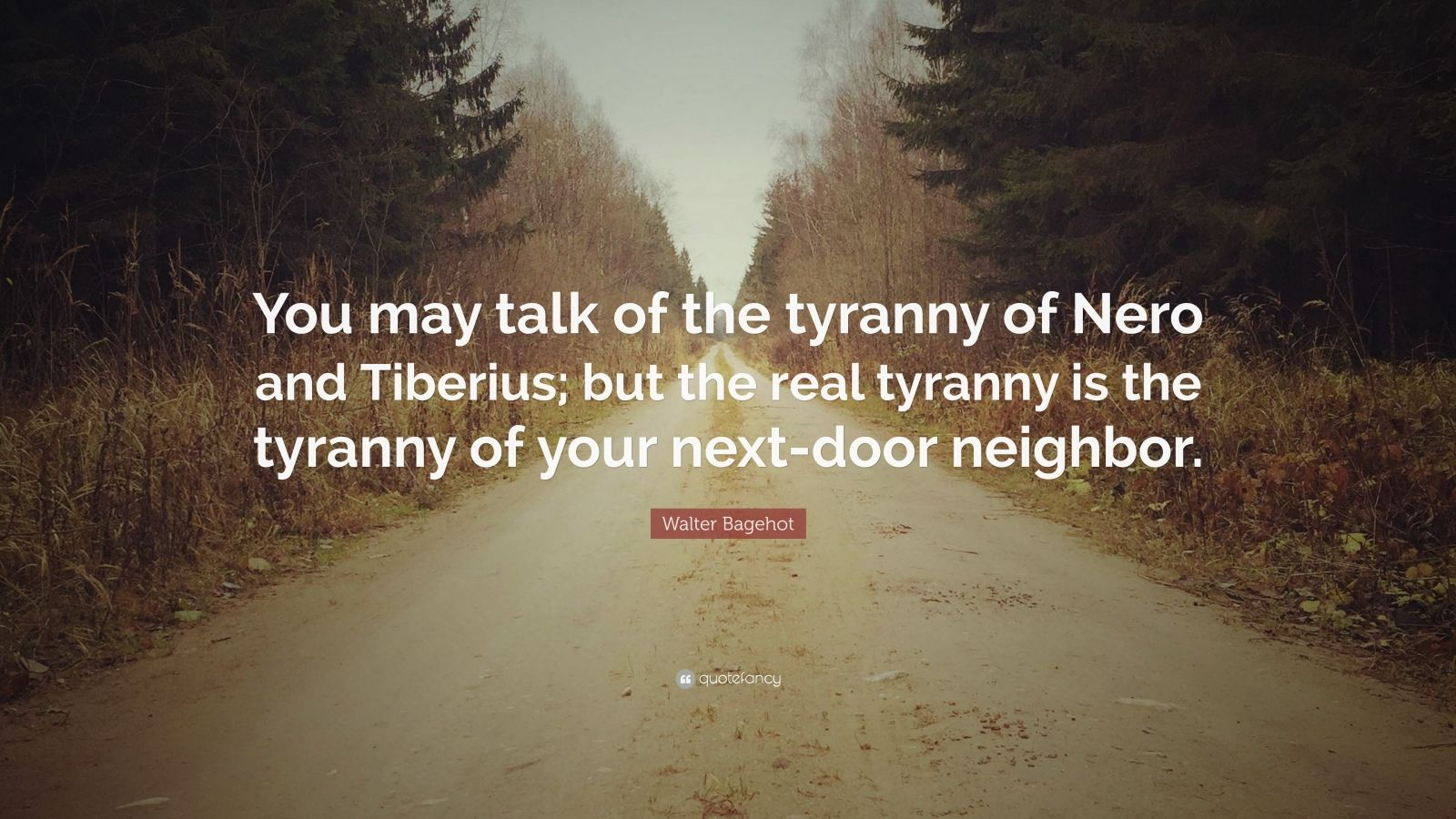 "Walter Bagehot Quote: ""You may talk of the tyranny of Nero and Tiberius; but the real tyranny is the tyranny of your next-door neighbor."""