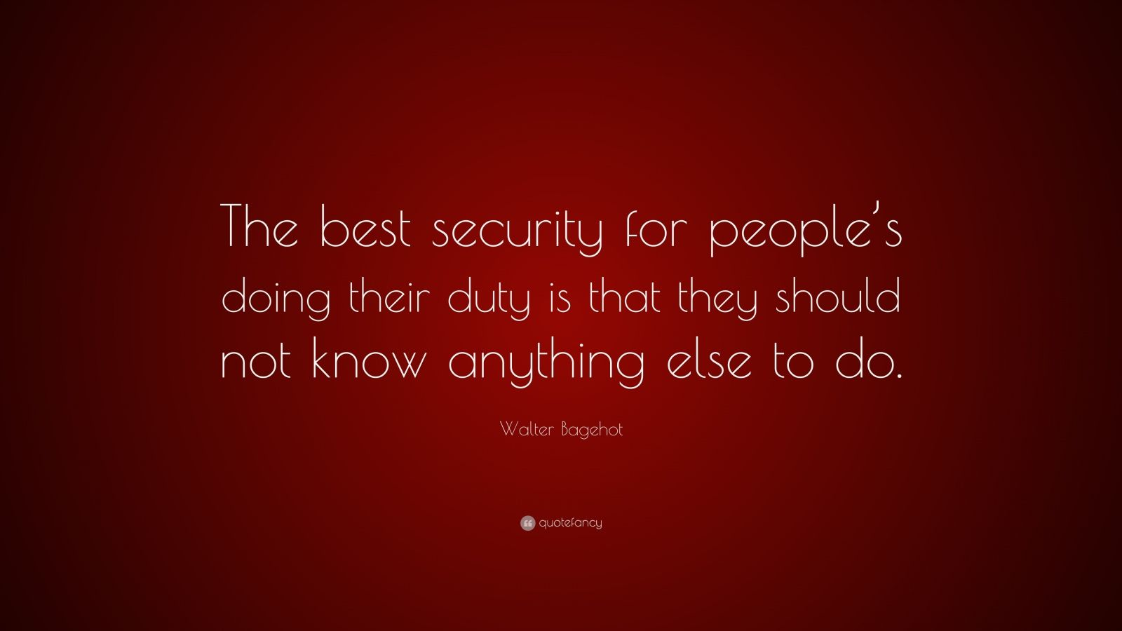 """Walter Bagehot Quote: """"The best security for people's doing their duty is that they should not know anything else to do."""""""