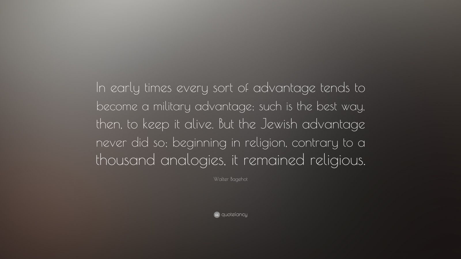 """Walter Bagehot Quote: """"In early times every sort of advantage tends to become a military advantage; such is the best way, then, to keep it alive. But the Jewish advantage never did so; beginning in religion, contrary to a thousand analogies, it remained religious."""""""