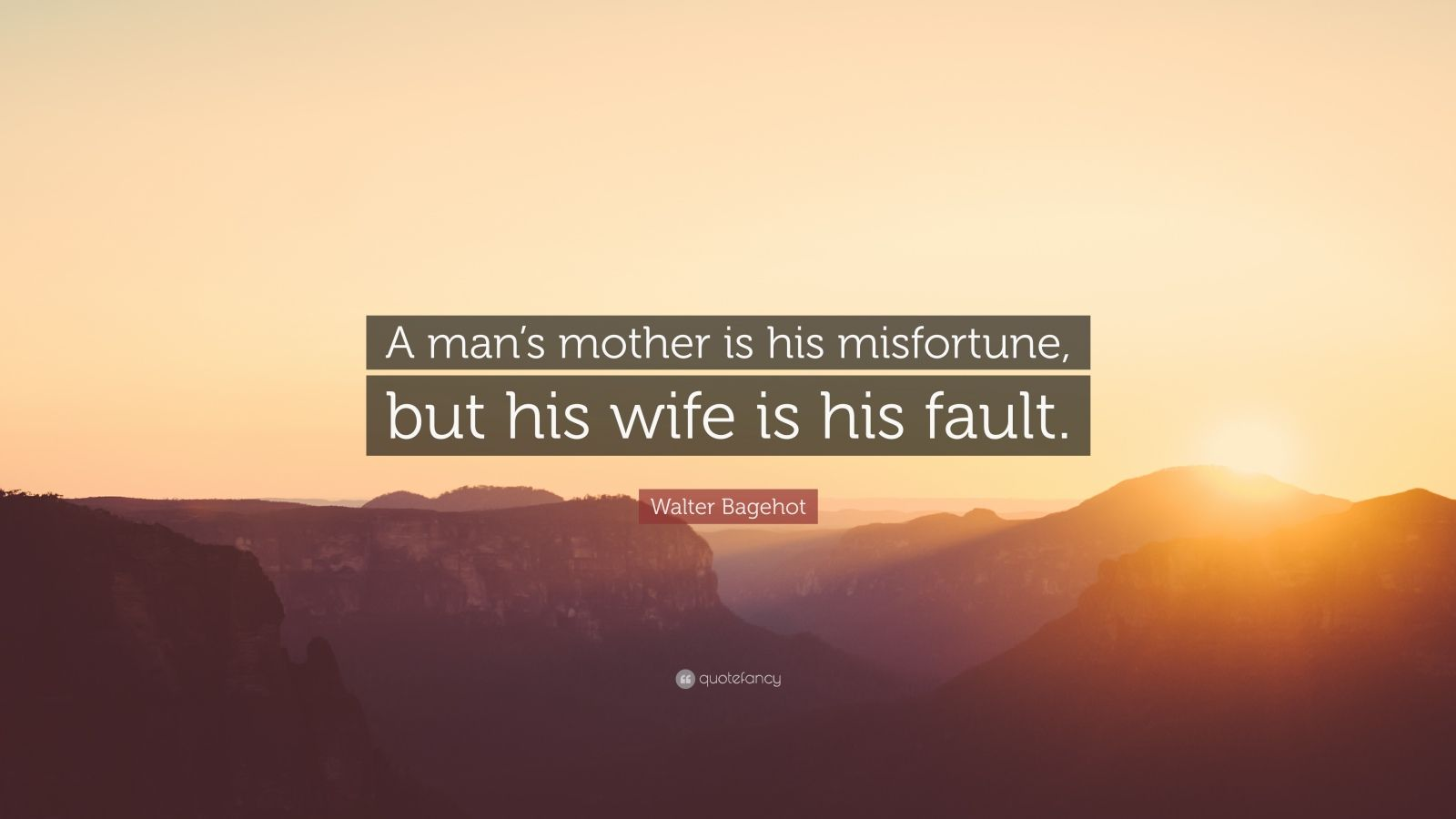 "Walter Bagehot Quote: ""A man's mother is his misfortune, but his wife is his fault."""