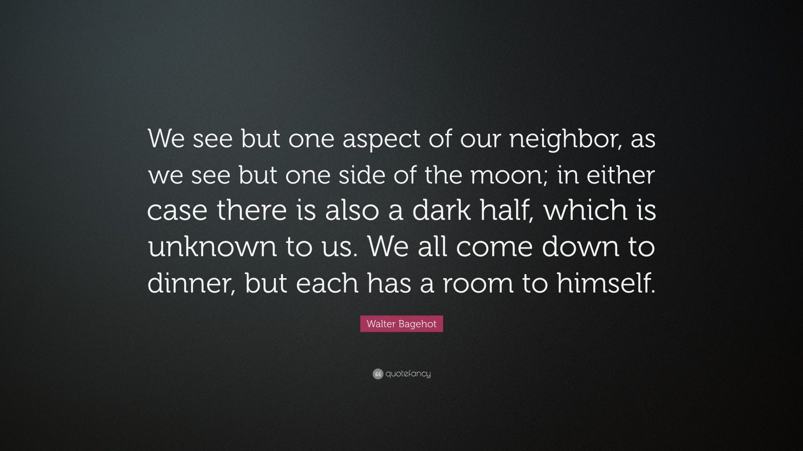 """Walter Bagehot Quote: """"We see but one aspect of our neighbor, as we see but one side of the moon; in either case there is also a dark half, which is unknown to us. We all come down to dinner, but each has a room to himself."""""""