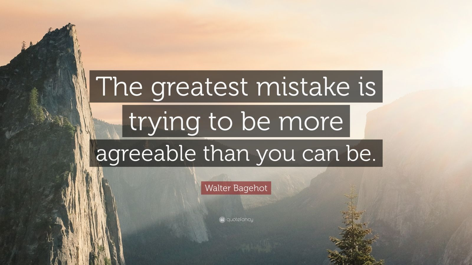 "Walter Bagehot Quote: ""The greatest mistake is trying to be more agreeable than you can be."""