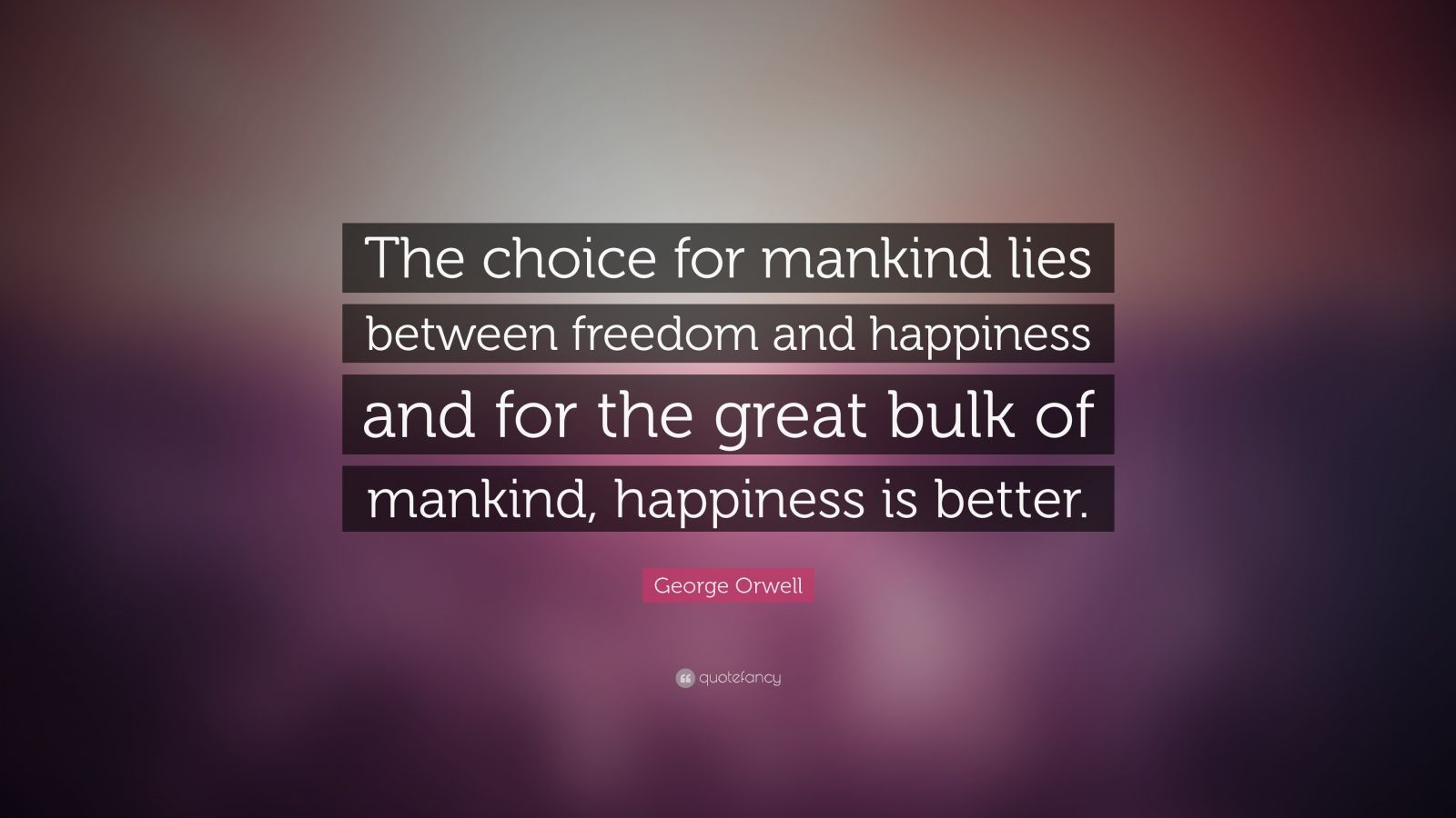 "George Orwell Quote: ""The choice for mankind lies between freedom and happiness and for the great bulk of mankind, happiness is better."""