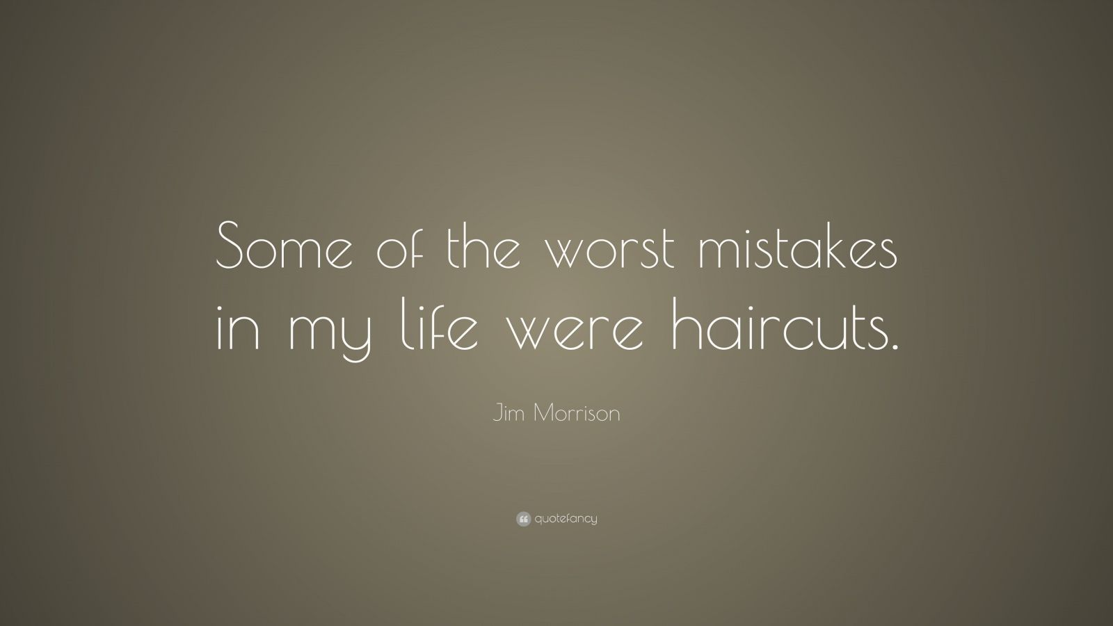 """Jim Morrison Quote: """"Some of the worst mistakes in my life were haircuts."""""""