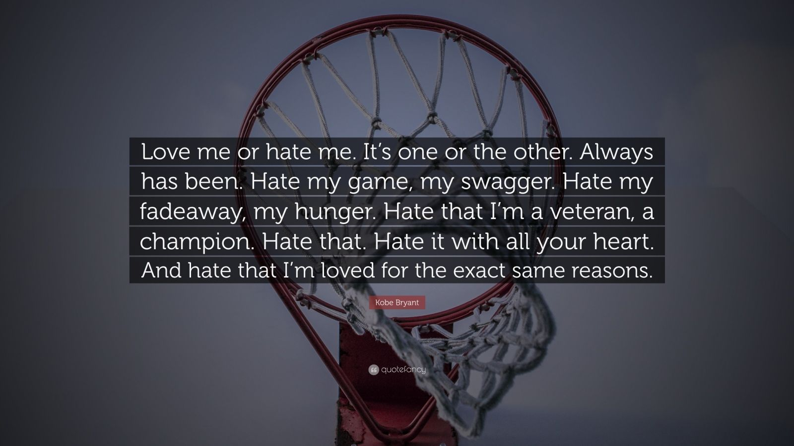 "Kobe Bryant Quote: ""Love me or hate me. It's one or the other. Always has been. Hate my game, my swagger. Hate my fadeaway, my hunger. Hate that I'm a veteran, a champion. Hate that. Hate it with all your heart. And hate that I'm loved for the exact same reasons."""