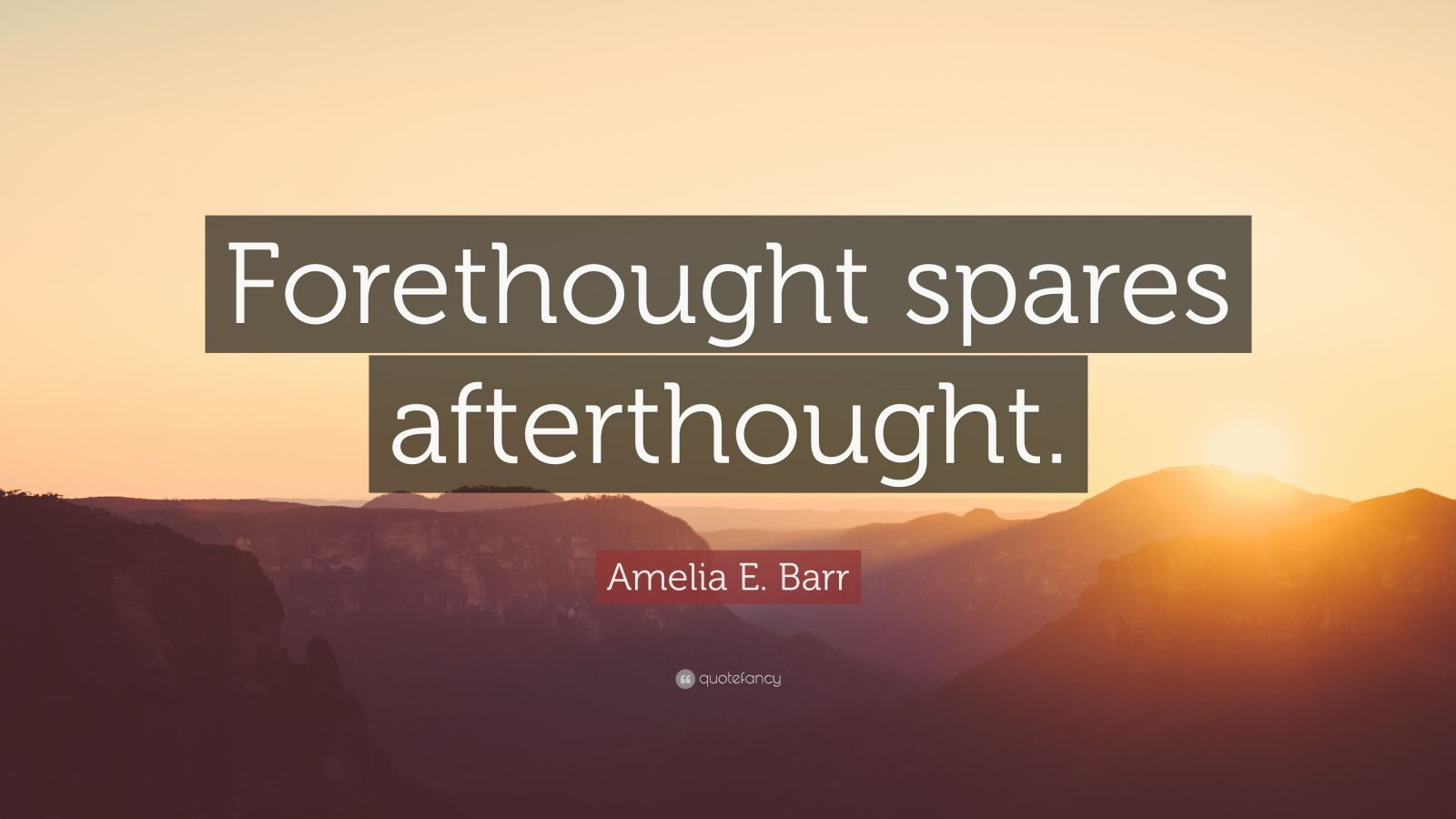 "Amelia E. Barr Quote: ""Forethought spares afterthought."""