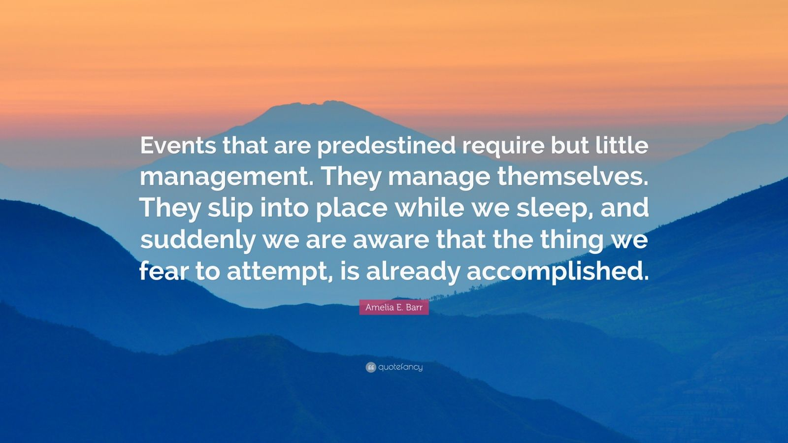 """Amelia E. Barr Quote: """"Events that are predestined require but little management. They manage themselves. They slip into place while we sleep, and suddenly we are aware that the thing we fear to attempt, is already accomplished."""""""