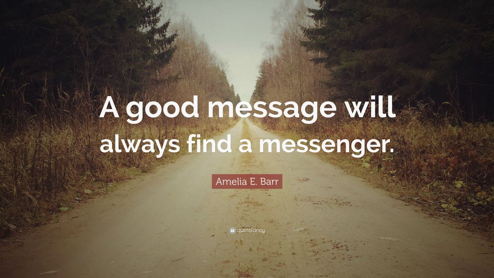 "Amelia E. Barr Quote: ""A good message will always find a messenger."""