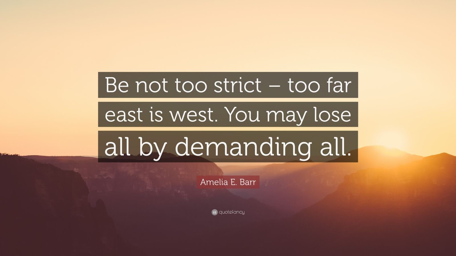 "Amelia E. Barr Quote: ""Be not too strict – too far east is west. You may lose all by demanding all."""