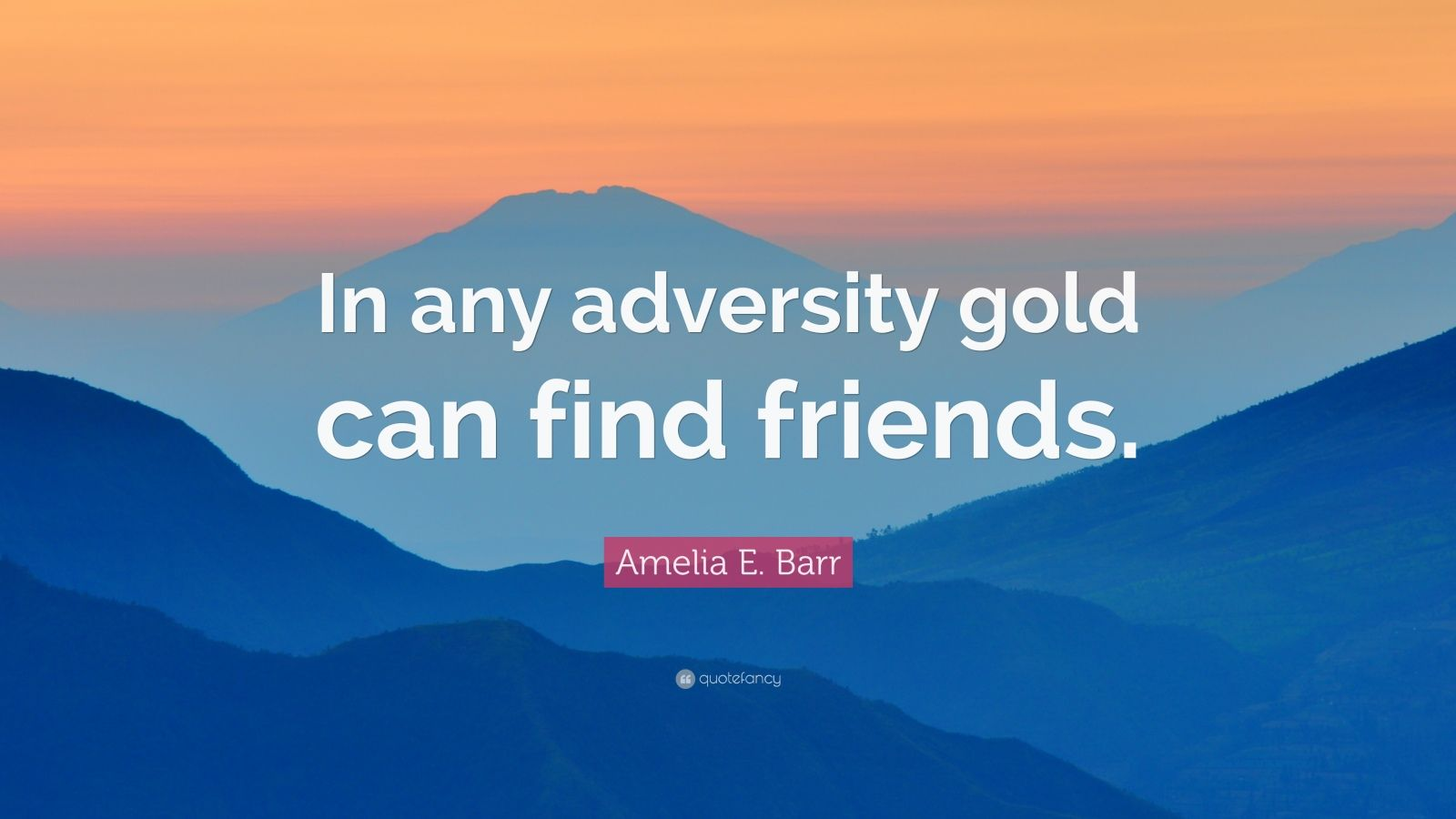 """Amelia E. Barr Quote: """"In any adversity gold can find friends."""""""