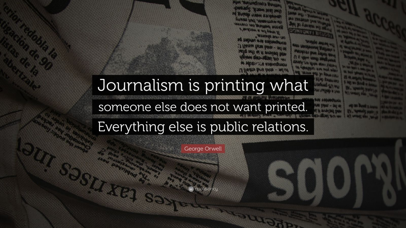 "George Orwell Quote: ""Journalism is printing what someone else does not want printed. Everything else is public relations."""