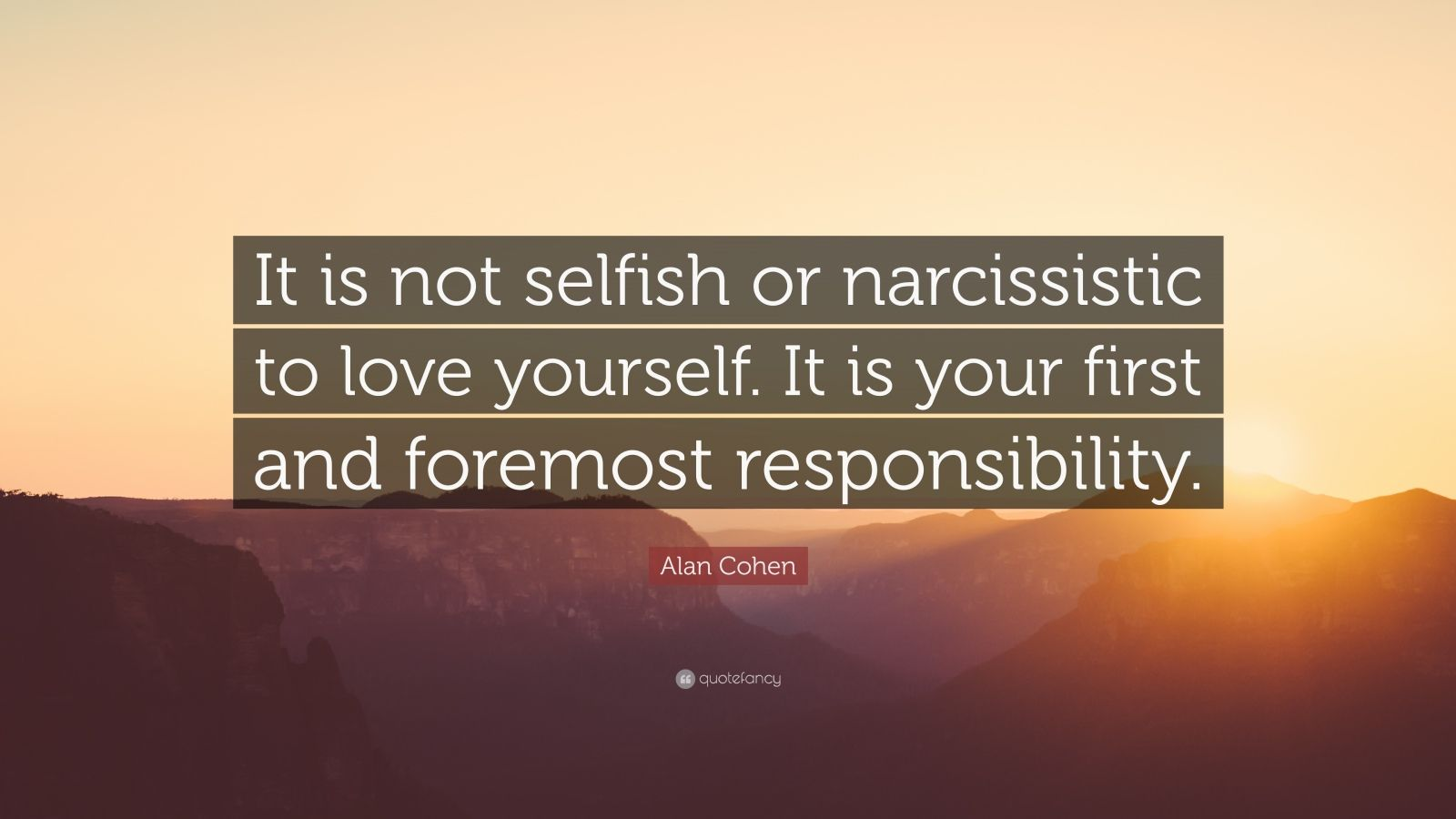 """Alan Cohen Quote: """"It is not selfish or narcissistic to love yourself. It is your first and foremost responsibility."""""""