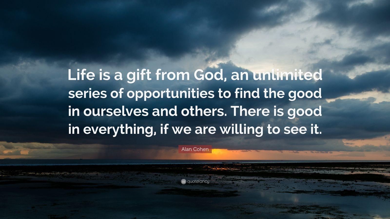 """Alan Cohen Quote: """"Life is a gift from God, an unlimited series of opportunities to find the good in ourselves and others. There is good in everything, if we are willing to see it."""""""