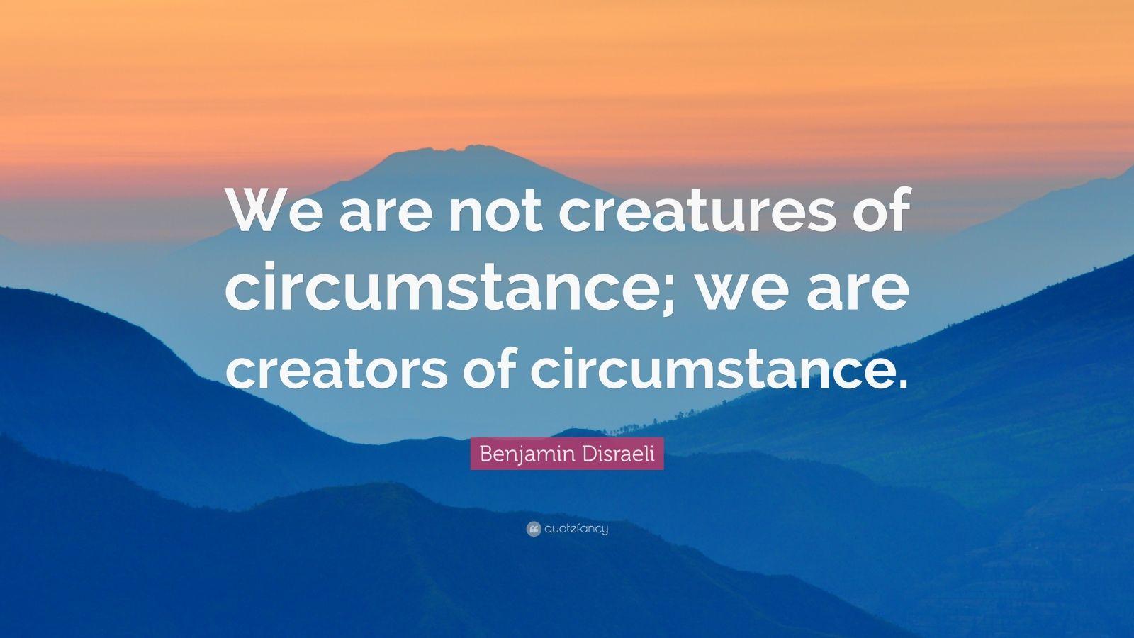 "Benjamin Disraeli Quote: ""We are not creatures of circumstance; we are creators of circumstance."""