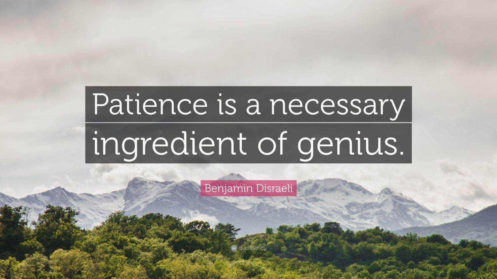 """Benjamin Disraeli Quote: """"Patience is a necessary ingredient of genius."""""""