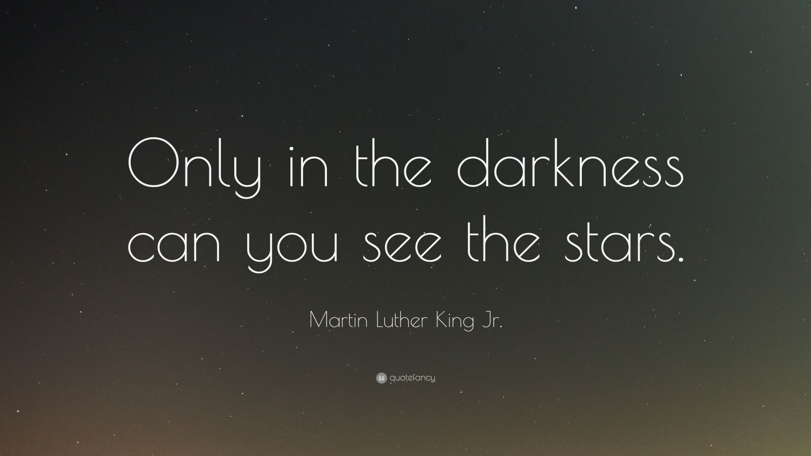 "Martin Luther King Jr. Quote: ""Only in the darkness can you see the stars."""