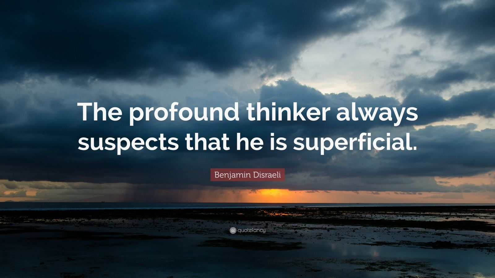 """Benjamin Disraeli Quote: """"The profound thinker always suspects that he is superficial."""""""
